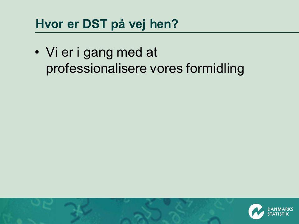 Hvor er DST på vej hen •Vi er i gang med at professionalisere vores formidling