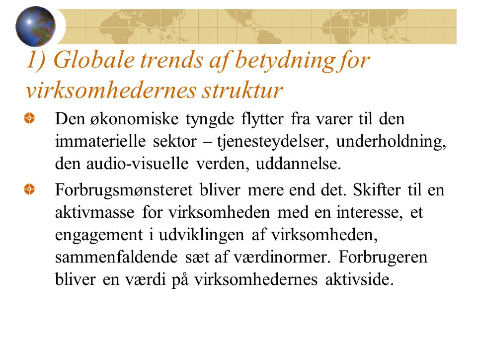 1) Globale trends af betydning for virksomhedernes struktur Den økonomiske tyngde flytter fra varer til den immaterielle sektor – tjenesteydelser, underholdning, den audio-visuelle verden, uddannelse.