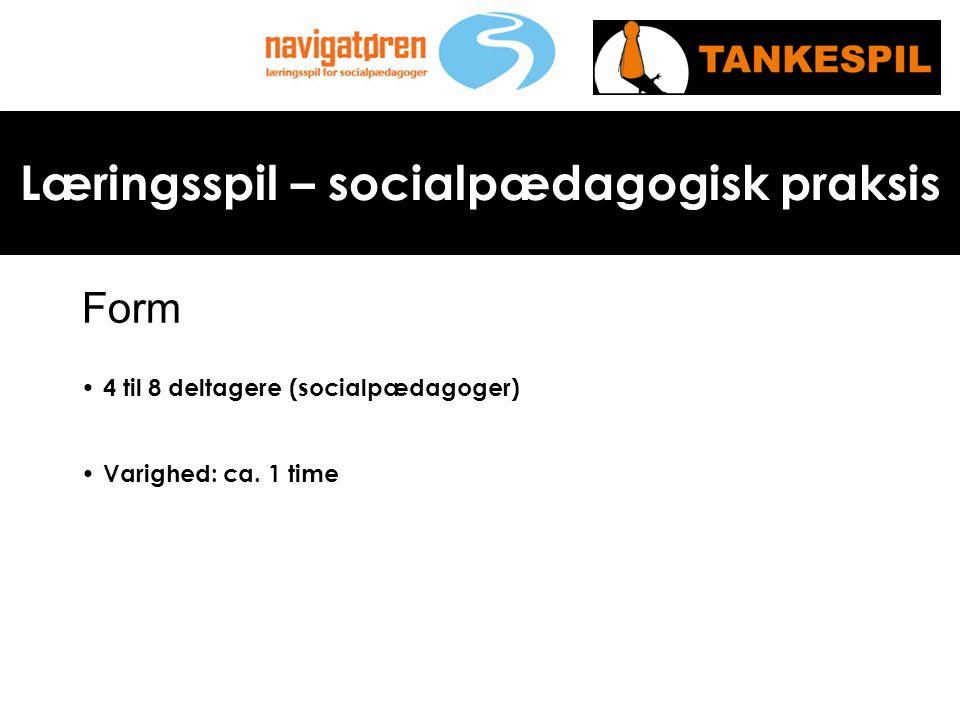 Læringsspil – socialpædagogisk praksis Form • 4 til 8 deltagere (socialpædagoger) • Varighed: ca.