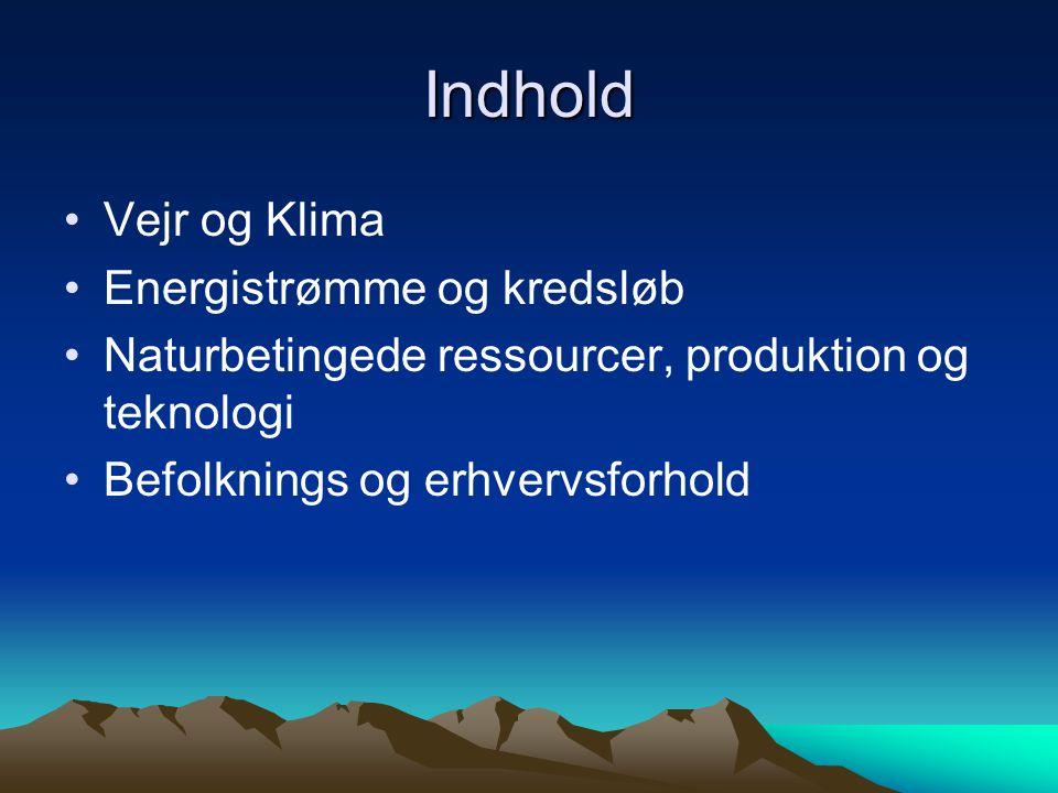 Indhold •Vejr og Klima •Energistrømme og kredsløb •Naturbetingede ressourcer, produktion og teknologi •Befolknings og erhvervsforhold