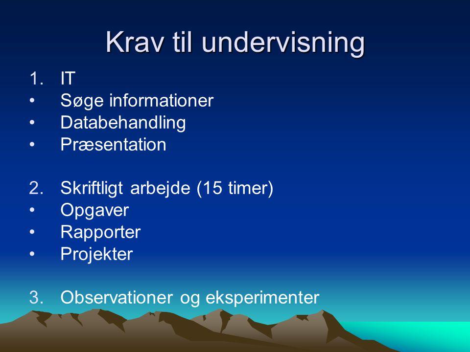 Krav til undervisning 1.IT •Søge informationer •Databehandling •Præsentation 2.Skriftligt arbejde (15 timer) •Opgaver •Rapporter •Projekter 3.Observationer og eksperimenter