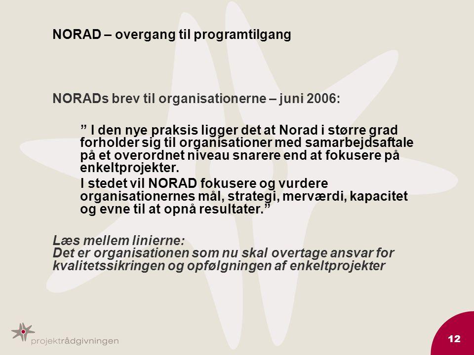 12 NORAD – overgang til programtilgang NORADs brev til organisationerne – juni 2006: I den nye praksis ligger det at Norad i større grad forholder sig til organisationer med samarbejdsaftale på et overordnet niveau snarere end at fokusere på enkeltprojekter.