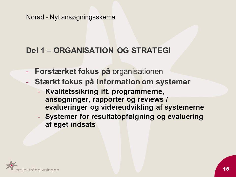 15 Norad - Nyt ansøgningsskema Del 1 – ORGANISATION OG STRATEGI -Forstærket fokus på organisationen -Stærkt fokus på information om systemer -Kvalitetssikring ift.