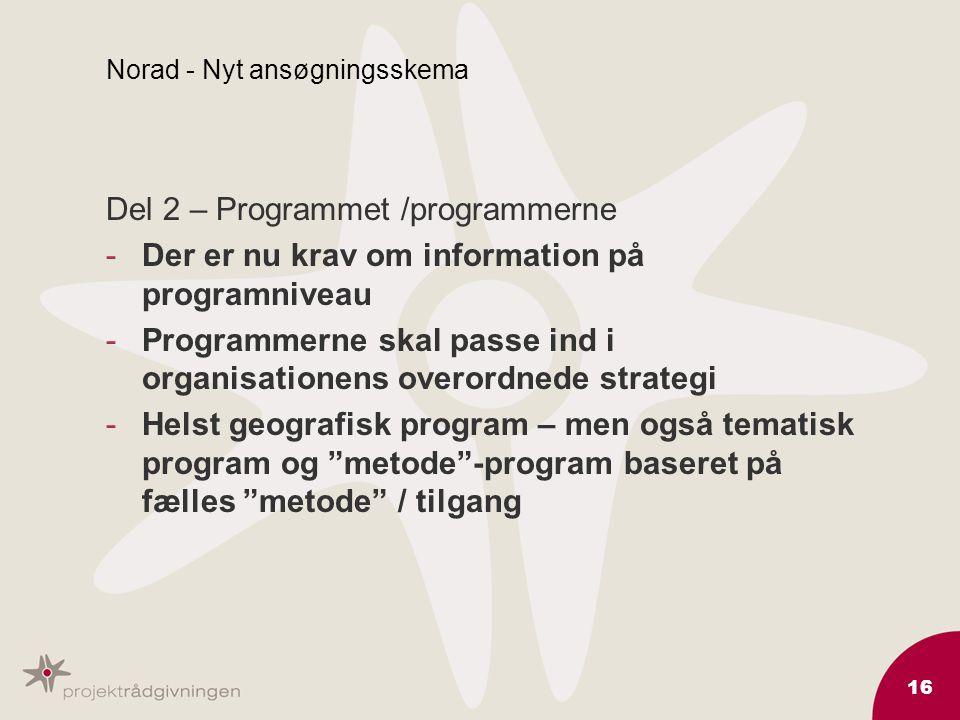 16 Norad - Nyt ansøgningsskema Del 2 – Programmet /programmerne -Der er nu krav om information på programniveau -Programmerne skal passe ind i organisationens overordnede strategi -Helst geografisk program – men også tematisk program og metode -program baseret på fælles metode / tilgang