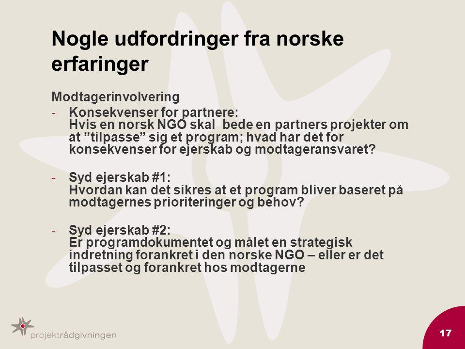 17 Nogle udfordringer fra norske erfaringer Modtagerinvolvering -Konsekvenser for partnere: Hvis en norsk NGO skal bede en partners projekter om at tilpasse sig et program; hvad har det for konsekvenser for ejerskab og modtageransvaret.