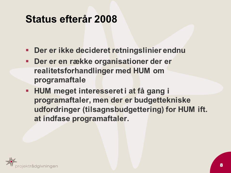 8 Status efterår 2008  Der er ikke decideret retningslinier endnu  Der er en række organisationer der er realitetsforhandlinger med HUM om programaftale  HUM meget interesseret i at få gang i programaftaler, men der er budgettekniske udfordringer (tilsagnsbudgettering) for HUM ift.