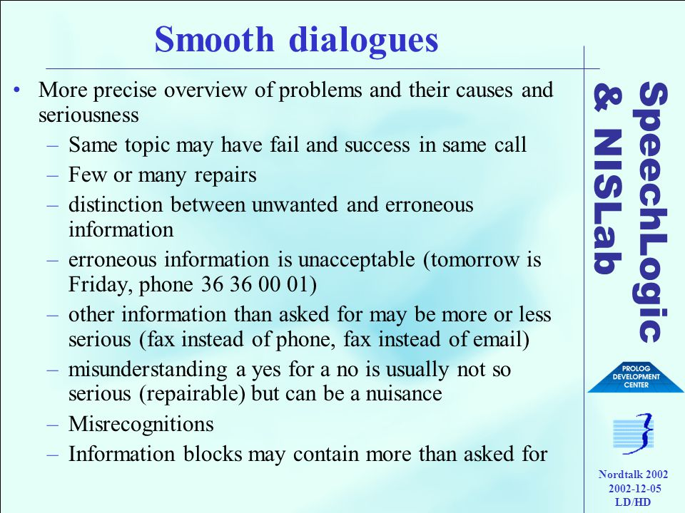 SpeechLogic & NISLab Nordtalk 2002 2002-12-05 LD/HD Smooth dialogues •More precise overview of problems and their causes and seriousness –Same topic may have fail and success in same call –Few or many repairs –distinction between unwanted and erroneous information –erroneous information is unacceptable (tomorrow is Friday, phone 36 36 00 01) –other information than asked for may be more or less serious (fax instead of phone, fax instead of email) –misunderstanding a yes for a no is usually not so serious (repairable) but can be a nuisance –Misrecognitions –Information blocks may contain more than asked for