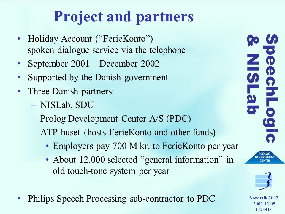 SpeechLogic & NISLab Nordtalk 2002 2002-12-05 LD/HD Project and partners •Holiday Account ( FerieKonto ) spoken dialogue service via the telephone •September 2001 – December 2002 •Supported by the Danish government •Three Danish partners: –NISLab, SDU –Prolog Development Center A/S (PDC) –ATP-huset (hosts FerieKonto and other funds) •Employers pay 700 M kr.