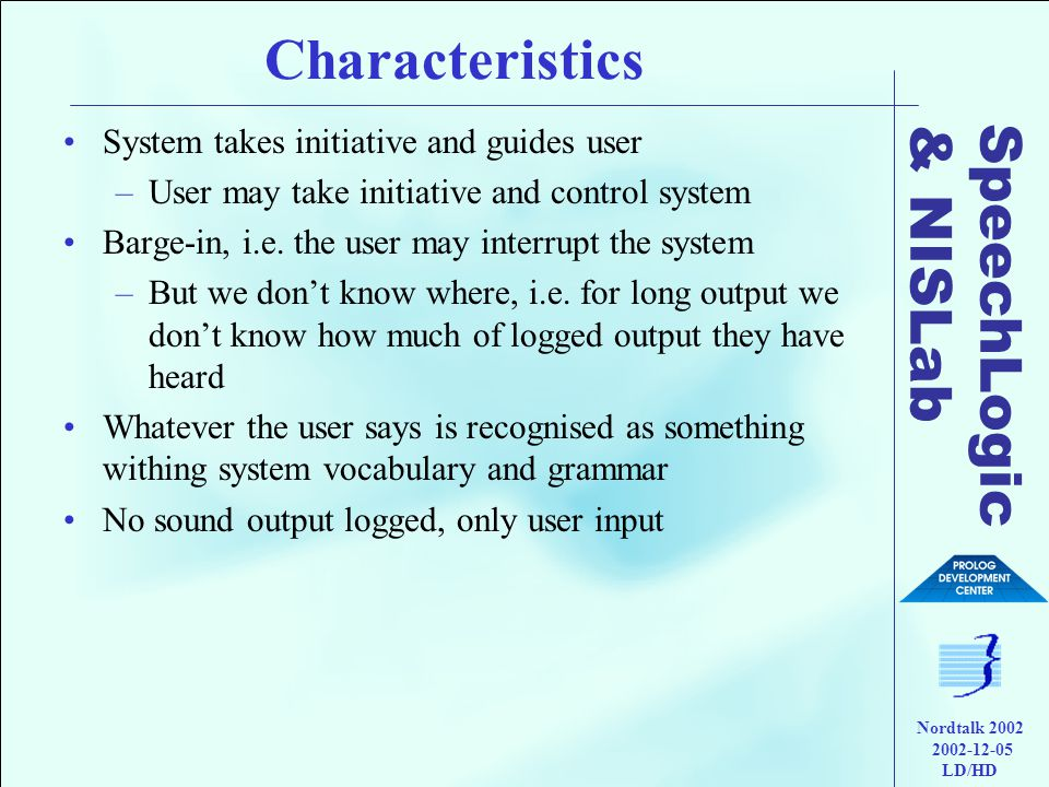 SpeechLogic & NISLab Nordtalk 2002 2002-12-05 LD/HD Characteristics •System takes initiative and guides user –User may take initiative and control system •Barge-in, i.e.