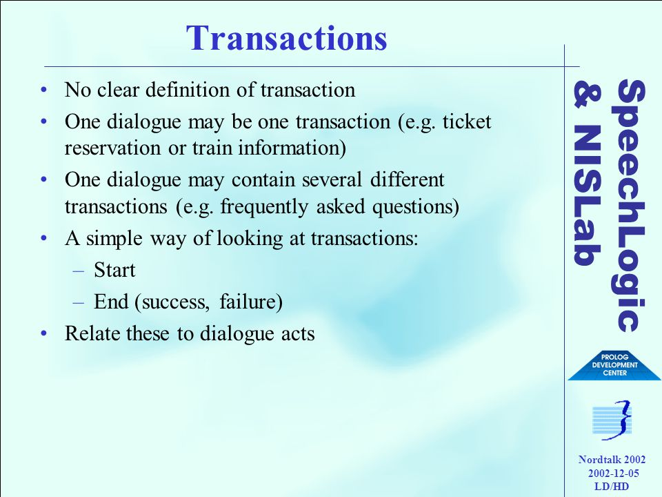 SpeechLogic & NISLab Nordtalk 2002 2002-12-05 LD/HD Transactions •No clear definition of transaction •One dialogue may be one transaction (e.g.