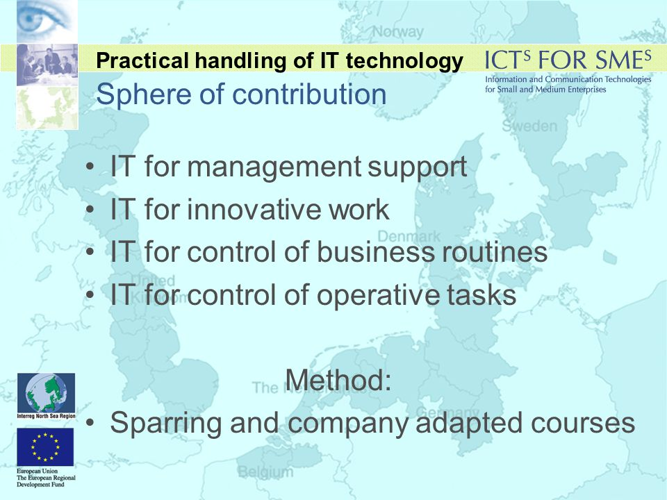 Practical handling of IT technology Sphere of contribution •IT for management support •IT for innovative work •IT for control of business routines •IT for control of operative tasks Method: •Sparring and company adapted courses