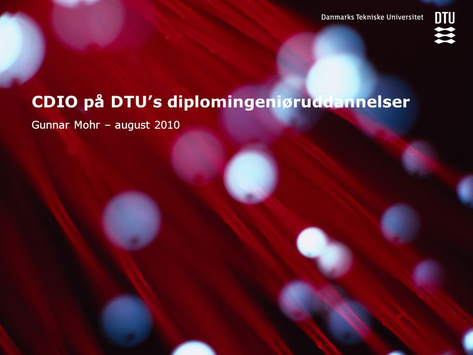 CDIO på DTU's diplomingeniøruddannelser Gunnar Mohr – august 2010