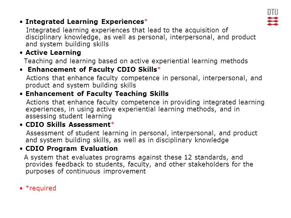 •Integrated Learning Experiences* Integrated learning experiences that lead to the acquisition of disciplinary knowledge, as well as personal, interpersonal, and product and system building skills •Active Learning Teaching and learning based on active experiential learning methods • Enhancement of Faculty CDIO Skills* Actions that enhance faculty competence in personal, interpersonal, and product and system building skills •Enhancement of Faculty Teaching Skills Actions that enhance faculty competence in providing integrated learning experiences, in using active experiential learning methods, and in assessing student learning •CDIO Skills Assessment* Assessment of student learning in personal, interpersonal, and product and system building skills, as well as in disciplinary knowledge •CDIO Program Evaluation A system that evaluates programs against these 12 standards, and provides feedback to students, faculty, and other stakeholders for the purposes of continuous improvement •*required