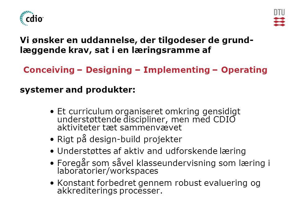 Vi ønsker en uddannelse, der tilgodeser de grund- læggende krav, sat i en læringsramme af Conceiving – Designing – Implementing – Operating systemer and produkter: •Et curriculum organiseret omkring gensidigt understøttende discipliner, men med CDIO aktiviteter tæt sammenvævet •Rigt på design-build projekter •Understøttes af aktiv and udforskende læring •Foregår som såvel klasseundervisning som læring i laboratorier/workspaces •Konstant forbedret gennem robust evaluering og akkrediterings processer.