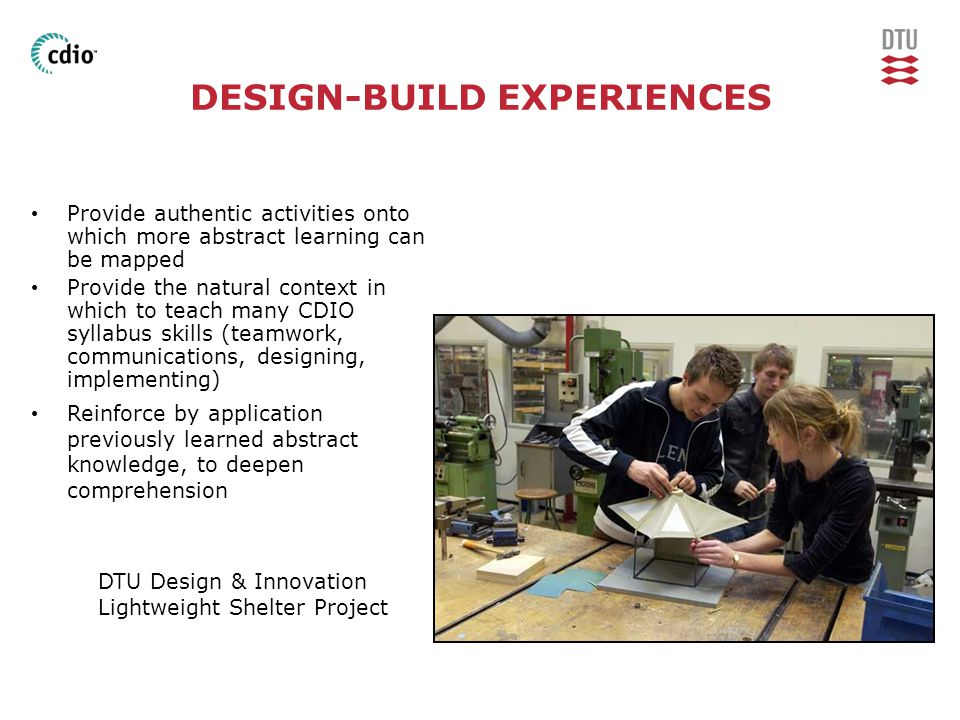 DESIGN-BUILD EXPERIENCES • Provide authentic activities onto which more abstract learning can be mapped • Provide the natural context in which to teach many CDIO syllabus skills (teamwork, communications, designing, implementing) • Reinforce by application previously learned abstract knowledge, to deepen comprehension DTU Design & Innovation Lightweight Shelter Project
