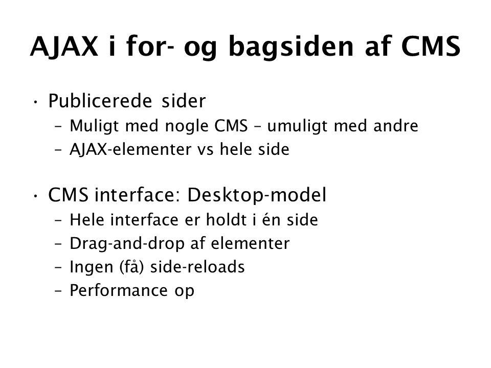 AJAX i for- og bagsiden af CMS •Publicerede sider –Muligt med nogle CMS – umuligt med andre –AJAX-elementer vs hele side •CMS interface: Desktop-model –Hele interface er holdt i én side –Drag-and-drop af elementer –Ingen (få) side-reloads –Performance op
