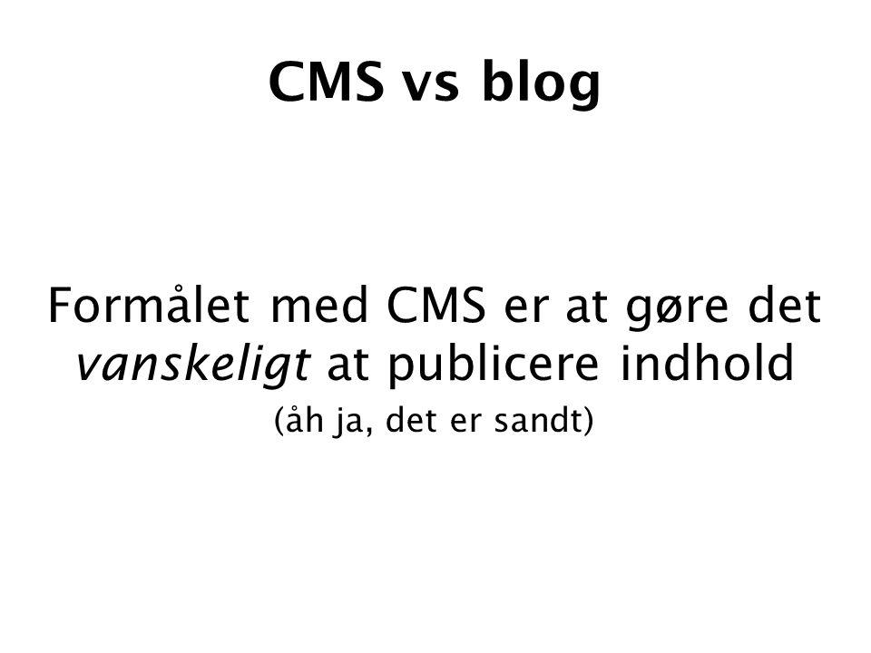 CMS vs blog Formålet med CMS er at gøre det vanskeligt at publicere indhold (åh ja, det er sandt)