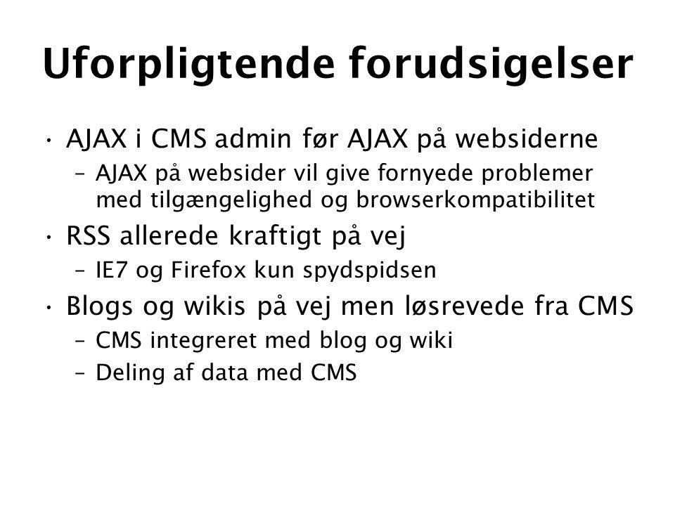 Uforpligtende forudsigelser •AJAX i CMS admin før AJAX på websiderne –AJAX på websider vil give fornyede problemer med tilgængelighed og browserkompatibilitet •RSS allerede kraftigt på vej –IE7 og Firefox kun spydspidsen •Blogs og wikis på vej men løsrevede fra CMS –CMS integreret med blog og wiki –Deling af data med CMS