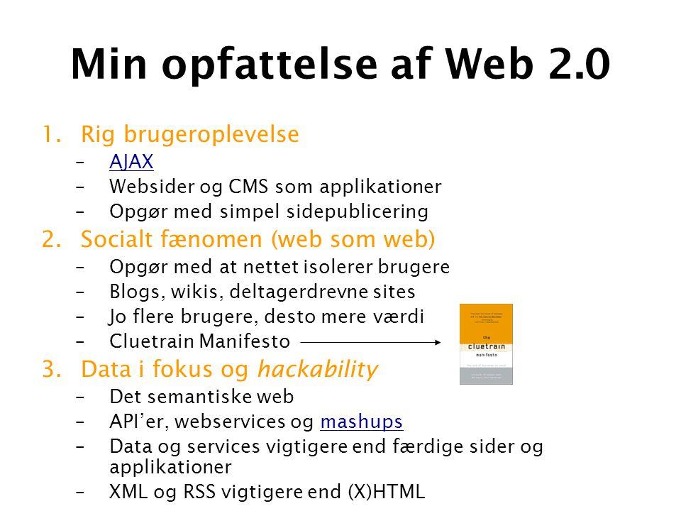 Min opfattelse af Web 2.0 1.Rig brugeroplevelse –AJAXAJAX –Websider og CMS som applikationer –Opgør med simpel sidepublicering 2.Socialt fænomen (web som web) –Opgør med at nettet isolerer brugere –Blogs, wikis, deltagerdrevne sites –Jo flere brugere, desto mere værdi –Cluetrain Manifesto 3.Data i fokus og hackability –Det semantiske web –API'er, webservices og mashupsmashups –Data og services vigtigere end færdige sider og applikationer –XML og RSS vigtigere end (X)HTML