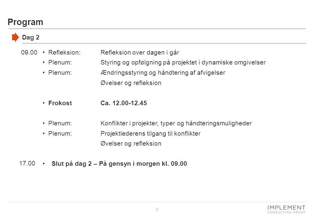 3 Program Dag 2 09.00 17.00 •Refleksion:Refleksion over dagen i går •Plenum:Styring og opfølgning på projektet i dynamiske omgivelser •Plenum:Ændringsstyring og håndtering af afvigelser Øvelser og refleksion •FrokostCa.