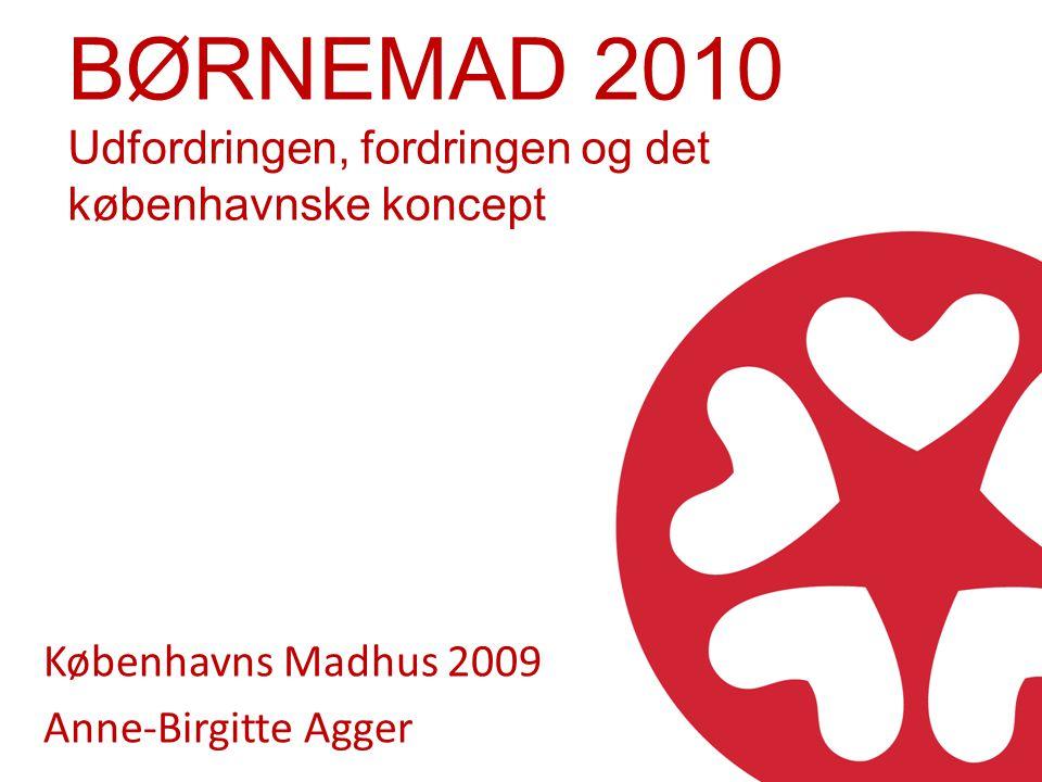 BØRNEMAD 2010 Udfordringen, fordringen og det københavnske koncept Københavns Madhus 2009 Anne-Birgitte Agger