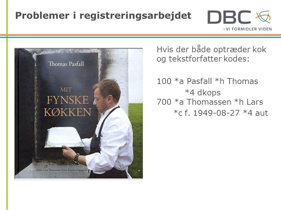 Problemer i registreringsarbejdet Hvis der både optræder kok og tekstforfatter kodes: 100 *a Pasfall *h Thomas *4 dkops 700 *a Thomassen *h Lars *c f.