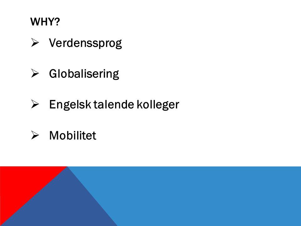 WHY  Verdenssprog  Globalisering  Engelsk talende kolleger  Mobilitet