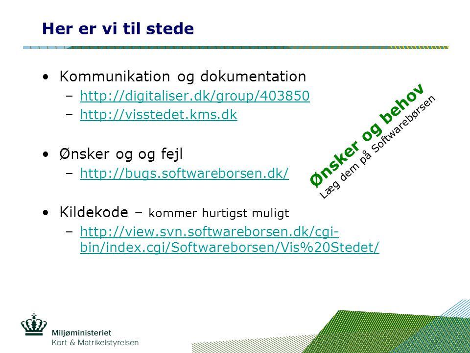 Her er vi til stede •Kommunikation og dokumentation –http://digitaliser.dk/group/403850http://digitaliser.dk/group/403850 –http://visstedet.kms.dkhttp://visstedet.kms.dk •Ønsker og og fejl –http://bugs.softwareborsen.dk/http://bugs.softwareborsen.dk/ •Kildekode – kommer hurtigst muligt –http://view.svn.softwareborsen.dk/cgi- bin/index.cgi/Softwareborsen/Vis%20Stedet/http://view.svn.softwareborsen.dk/cgi- bin/index.cgi/Softwareborsen/Vis%20Stedet/ Ønsker og behov Læg dem på Softwarebørsen