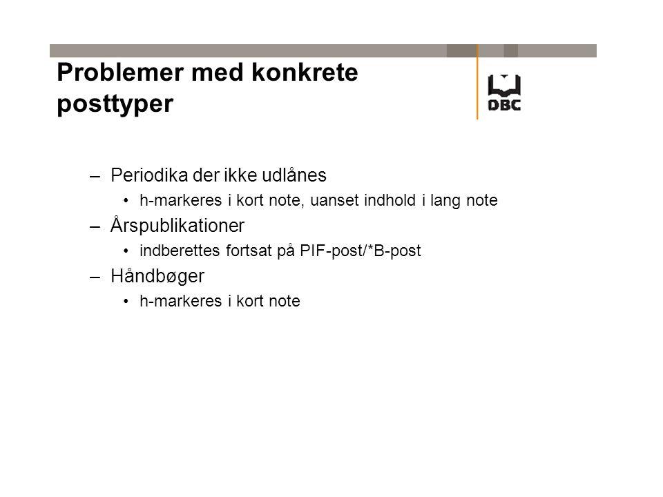 Problemer med konkrete posttyper –Periodika der ikke udlånes •h-markeres i kort note, uanset indhold i lang note –Årspublikationer •indberettes fortsat på PIF-post/*B-post –Håndbøger •h-markeres i kort note