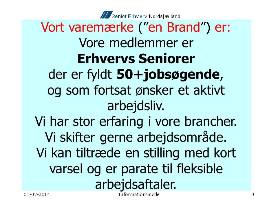 01-07-2014Informationsmøde3 Vort varemærke ( en Brand ) er: Vore medlemmer er Erhvervs Seniorer der er fyldt 50+jobsøgende, og som fortsat ønsker et aktivt arbejdsliv.
