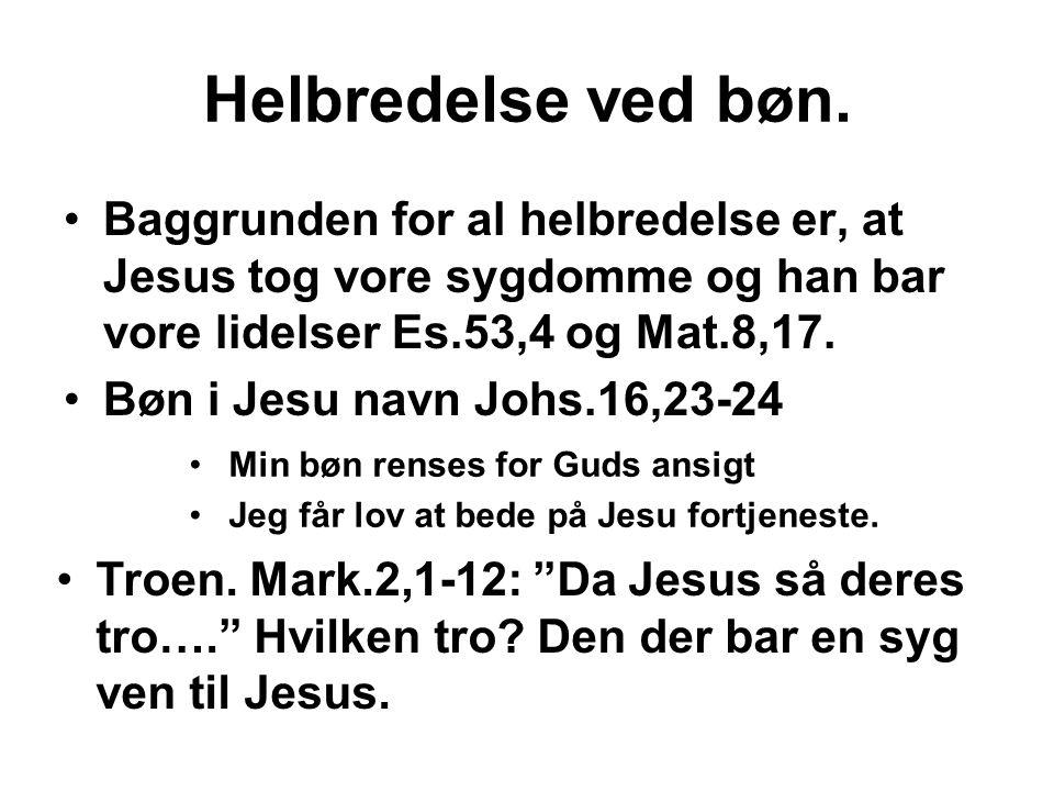 Helbredelse ved bøn. •Baggrunden for al helbredelse er, at Jesus tog vore sygdomme og han bar vore lidelser Es.53,4 og Mat.8,17. •Bøn i Jesu navn Johs