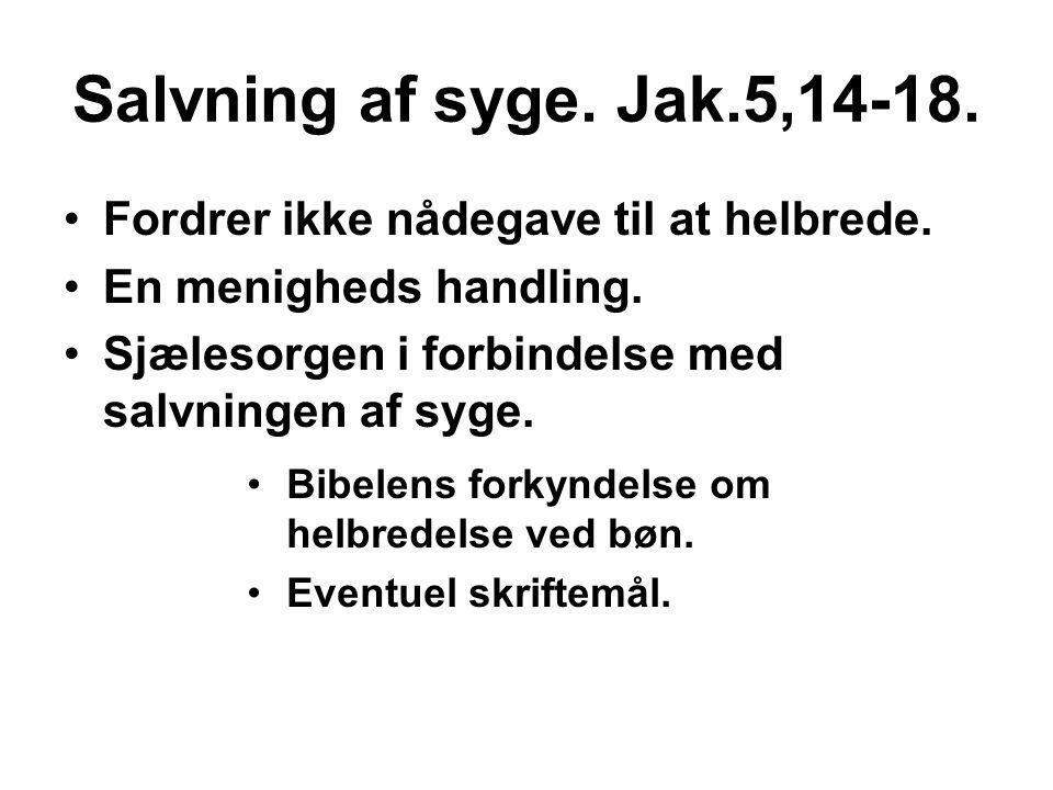 Salvning af syge. Jak.5,14-18. •Fordrer ikke nådegave til at helbrede. •En menigheds handling. •Sjælesorgen i forbindelse med salvningen af syge. •Bib