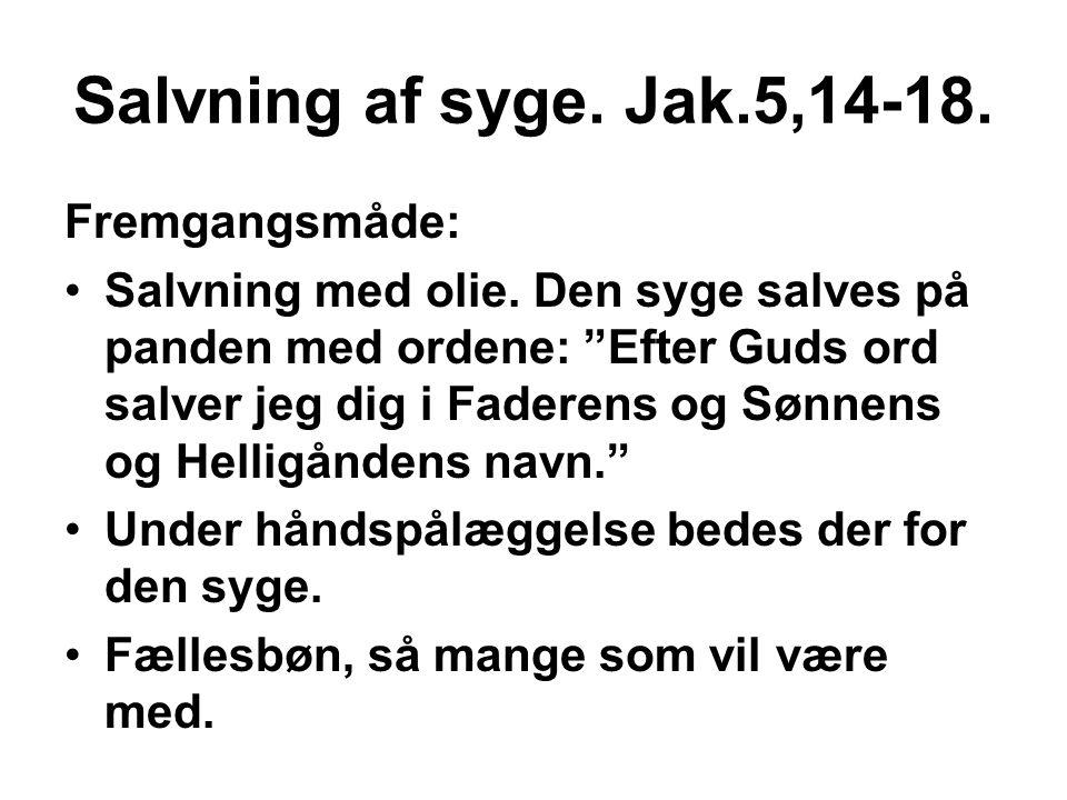 """Salvning af syge. Jak.5,14-18. Fremgangsmåde: •Salvning med olie. Den syge salves på panden med ordene: """"Efter Guds ord salver jeg dig i Faderens og S"""