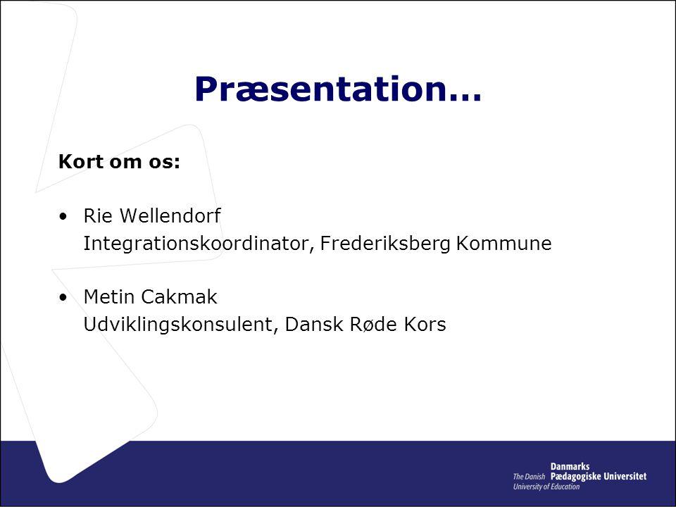 Præsentation… Kort om os: •Rie Wellendorf Integrationskoordinator, Frederiksberg Kommune •Metin Cakmak Udviklingskonsulent, Dansk Røde Kors
