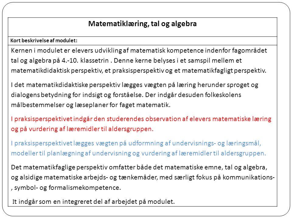 Matematiklæring, tal og algebra Kort beskrivelse af modulet: Kernen i modulet er elevers udvikling af matematisk kompetence indenfor fagområdet tal og algebra på 4.-10.