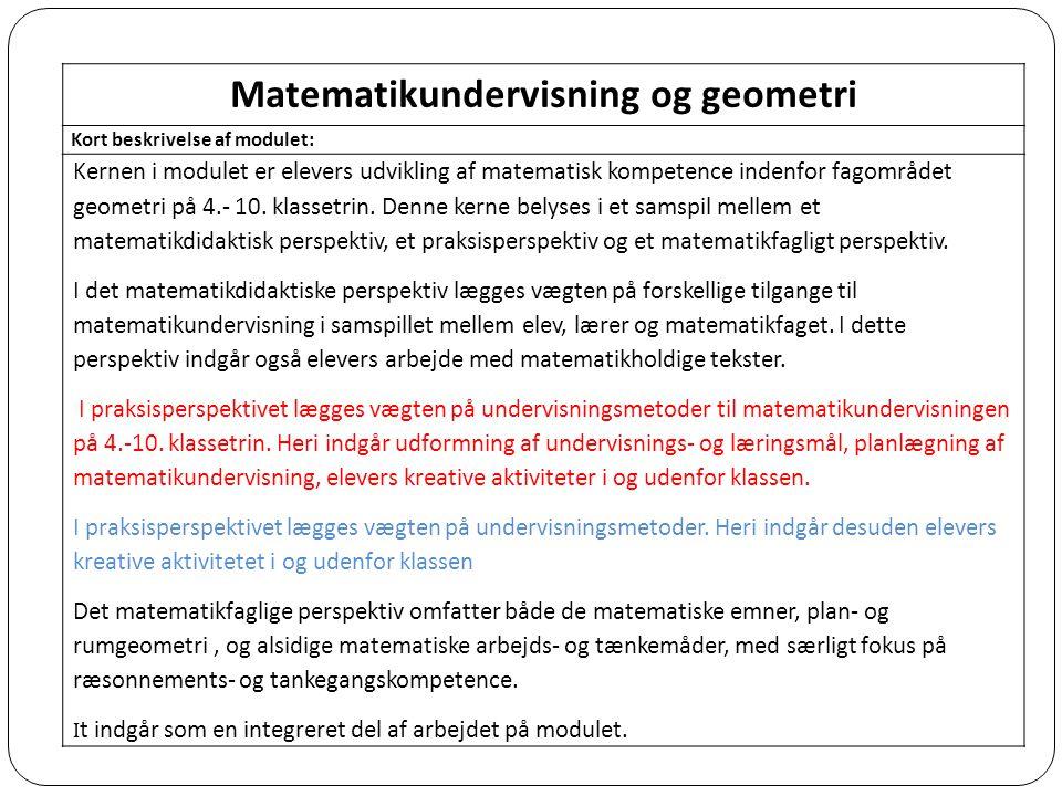 Matematikundervisning og geometri Kort beskrivelse af modulet: Kernen i modulet er elevers udvikling af matematisk kompetence indenfor fagområdet geometri på 4.- 10.