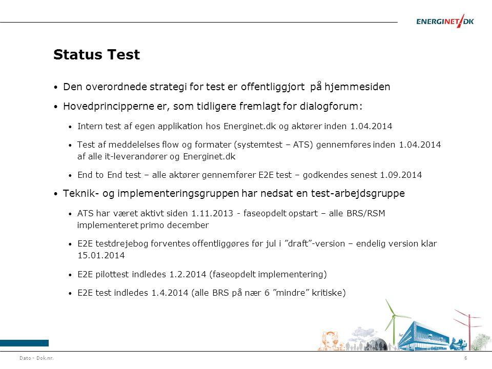 Status Test • Den overordnede strategi for test er offentliggjort på hjemmesiden • Hovedprincipperne er, som tidligere fremlagt for dialogforum: • Intern test af egen applikation hos Energinet.dk og aktører inden 1.04.2014 • Test af meddelelses flow og formater (systemtest – ATS) gennemføres inden 1.04.2014 af alle it-leverandører og Energinet.dk • End to End test – alle aktører gennemfører E2E test – godkendes senest 1.09.2014 • Teknik- og implementeringsgruppen har nedsat en test-arbejdsgruppe • ATS har været aktivt siden 1.11.2013 - faseopdelt opstart – alle BRS/RSM implementeret primo december • E2E testdrejebog forventes offentliggøres før jul i draft -version – endelig version klar 15.01.2014 • E2E pilottest indledes 1.2.2014 (faseopdelt implementering) • E2E test indledes 1.4.2014 (alle BRS på nær 6 mindre kritiske) Dato - Dok.nr.6