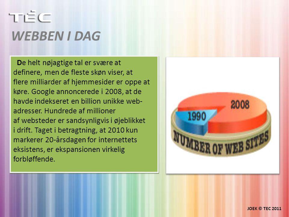 WEBBEN I DAG JOEK © TEC 2011 De helt nøjagtige tal er svære at definere, men de fleste skøn viser, at flere milliarder af hjemmesider er oppe at køre.