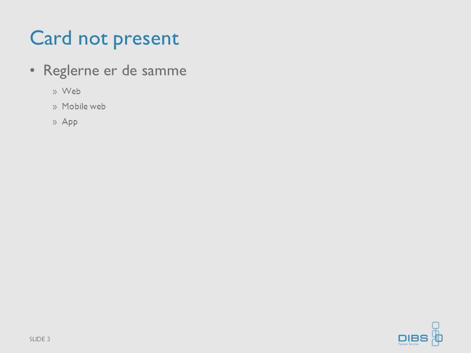 Card not present •Reglerne er de samme »Web »Mobile web »App SLIDE 3