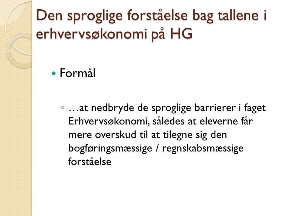 Den sproglige forståelse bag tallene i erhvervsøkonomi på HG  Formål ◦ …at nedbryde de sproglige barrierer i faget Erhvervsøkonomi, således at eleverne får mere overskud til at tilegne sig den bogføringsmæssige / regnskabsmæssige forståelse