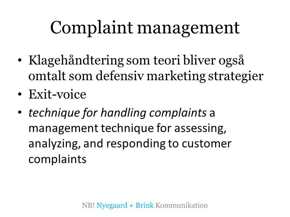 Complaint management • Klagehåndtering som teori bliver også omtalt som defensiv marketing strategier • Exit-voice • technique for handling complaints a management technique for assessing, analyzing, and responding to customer complaints