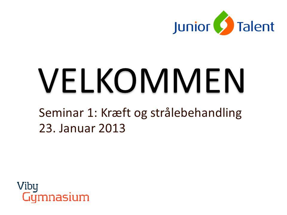 VELKOMMEN Seminar 1: Kræft og strålebehandling 23. Januar 2013