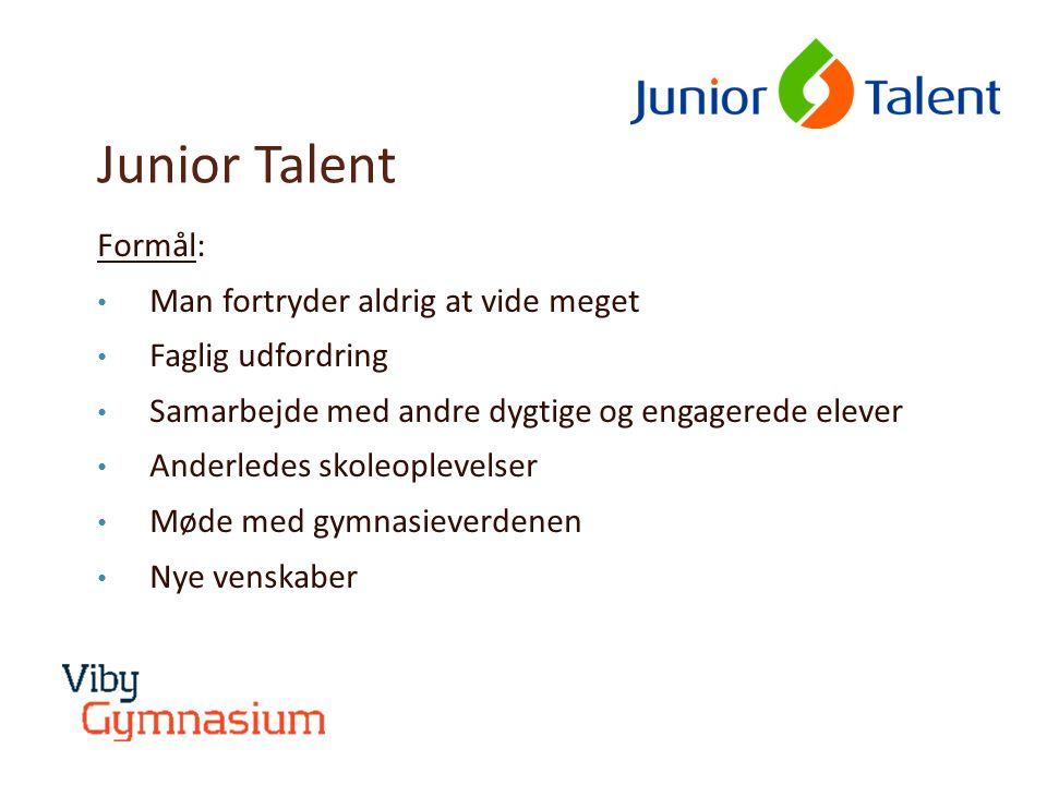Junior Talent Formål: • Man fortryder aldrig at vide meget • Faglig udfordring • Samarbejde med andre dygtige og engagerede elever • Anderledes skoleoplevelser • Møde med gymnasieverdenen • Nye venskaber
