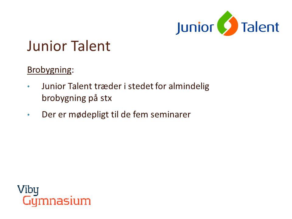 Junior Talent Brobygning: • Junior Talent træder i stedet for almindelig brobygning på stx • Der er mødepligt til de fem seminarer