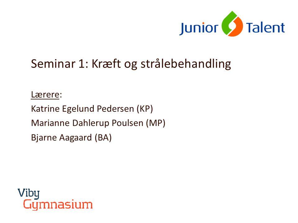 Seminar 1: Kræft og strålebehandling Lærere: Katrine Egelund Pedersen (KP) Marianne Dahlerup Poulsen (MP) Bjarne Aagaard (BA)
