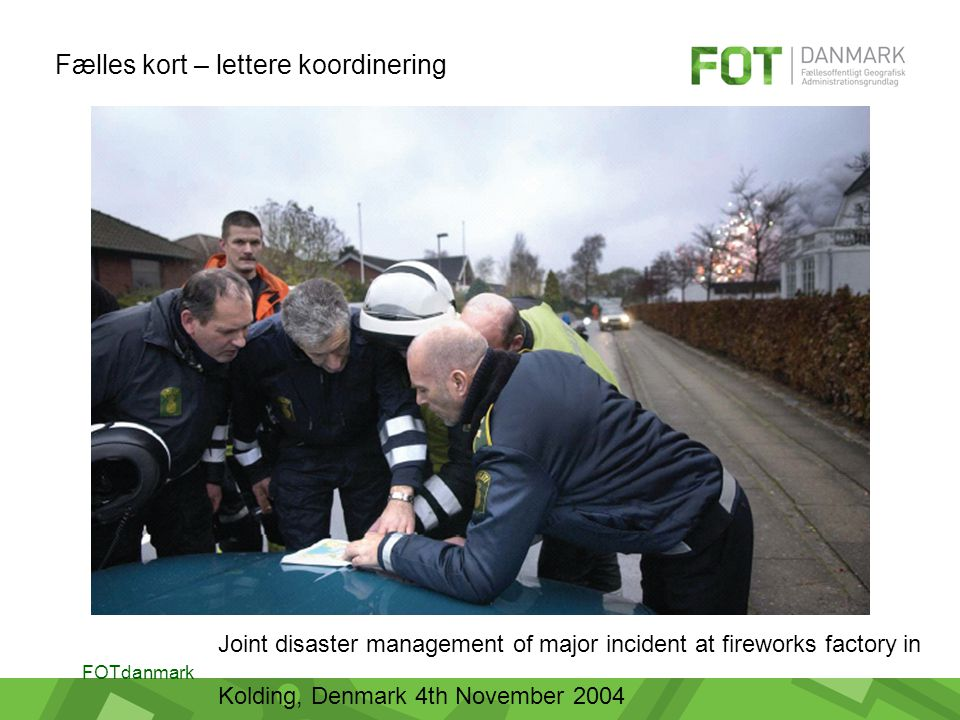 FOTdanmark Joint disaster management of major incident at fireworks factory in Kolding, Denmark 4th November 2004 Fælles kort – lettere koordinering