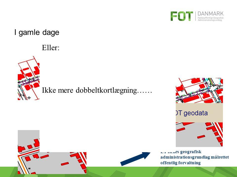 I gamle dage Tekniske geodata Topografiske geodata FOT geodata ET fælles geografisk administrationsgrundlag målrettet offentlig forvaltning Eller: Ikke mere dobbeltkortlægning……