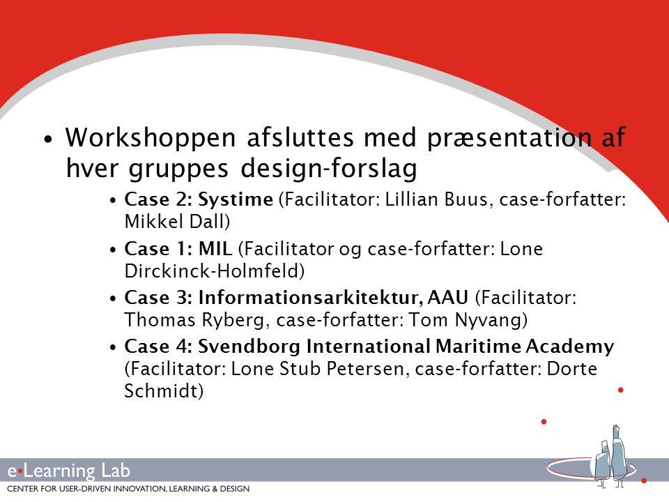 • Workshoppen afsluttes med præsentation af hver gruppes design-forslag • Case 2: Systime (Facilitator: Lillian Buus, case-forfatter: Mikkel Dall) • Case 1: MIL (Facilitator og case-forfatter: Lone Dirckinck-Holmfeld) • Case 3: Informationsarkitektur, AAU (Facilitator: Thomas Ryberg, case-forfatter: Tom Nyvang) • Case 4: Svendborg International Maritime Academy (Facilitator: Lone Stub Petersen, case-forfatter: Dorte Schmidt)