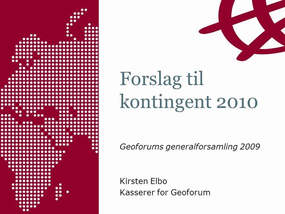 Forslag til kontingent 2010 Geoforums generalforsamling 2009 Kirsten Elbo Kasserer for Geoforum