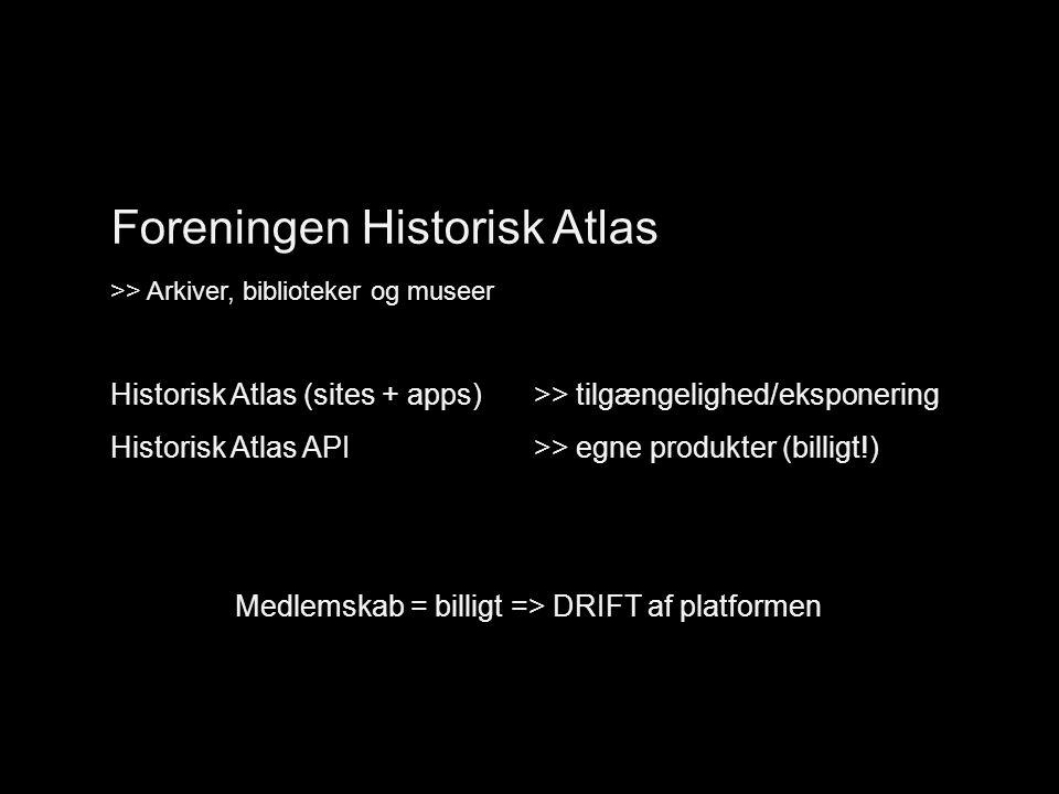 Organisering (foreningen) Foreningen Historisk Atlas >> Arkiver, biblioteker og museer Historisk Atlas (sites + apps) >> tilgængelighed/eksponering Historisk Atlas API >> egne produkter (billigt!) Medlemskab = billigt => DRIFT af platformen